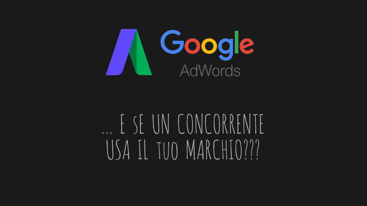 Google Adwords: cosa fare se un concorrente usa il tuo marchio
